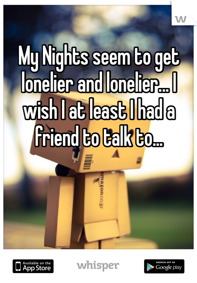 My Nights seem to get lonelier and lonelier... I wish I at least I had a friend to talk to...