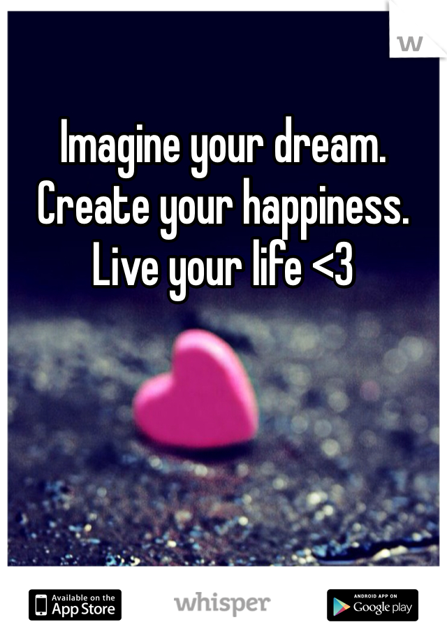 Imagine your dream. Create your happiness. Live your life <3