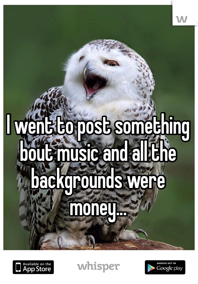 I went to post something bout music and all the backgrounds were money...