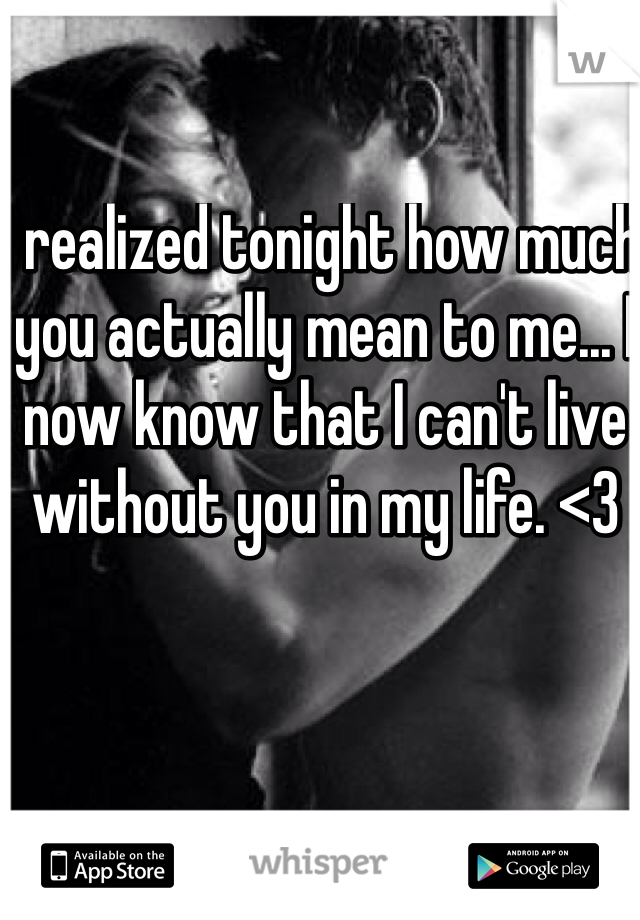 I realized tonight how much you actually mean to me... I now know that I can't live without you in my life. <3
