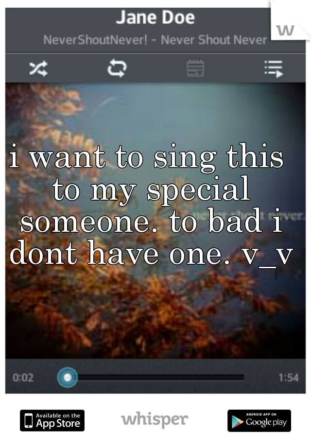 i want to sing this to my special someone. to bad i dont have one. v_v