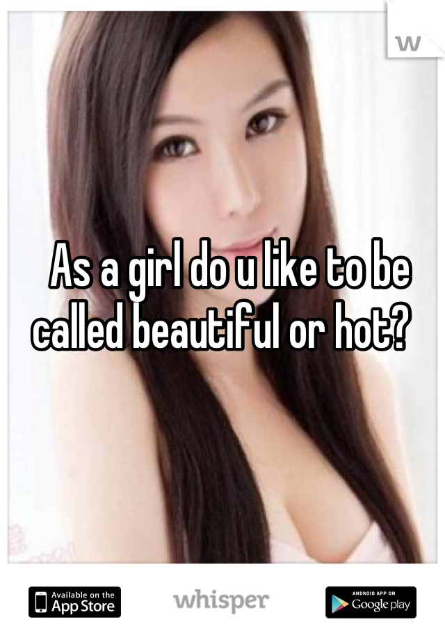 As a girl do u like to be called beautiful or hot?