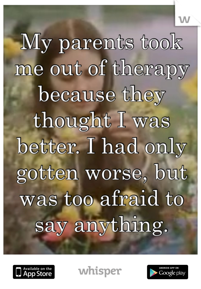 My parents took me out of therapy because they thought I was better. I had only gotten worse, but was too afraid to say anything.