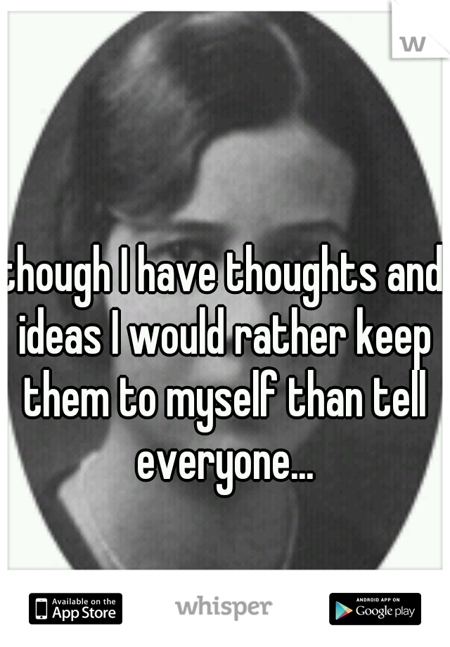 though I have thoughts and ideas I would rather keep them to myself than tell everyone...
