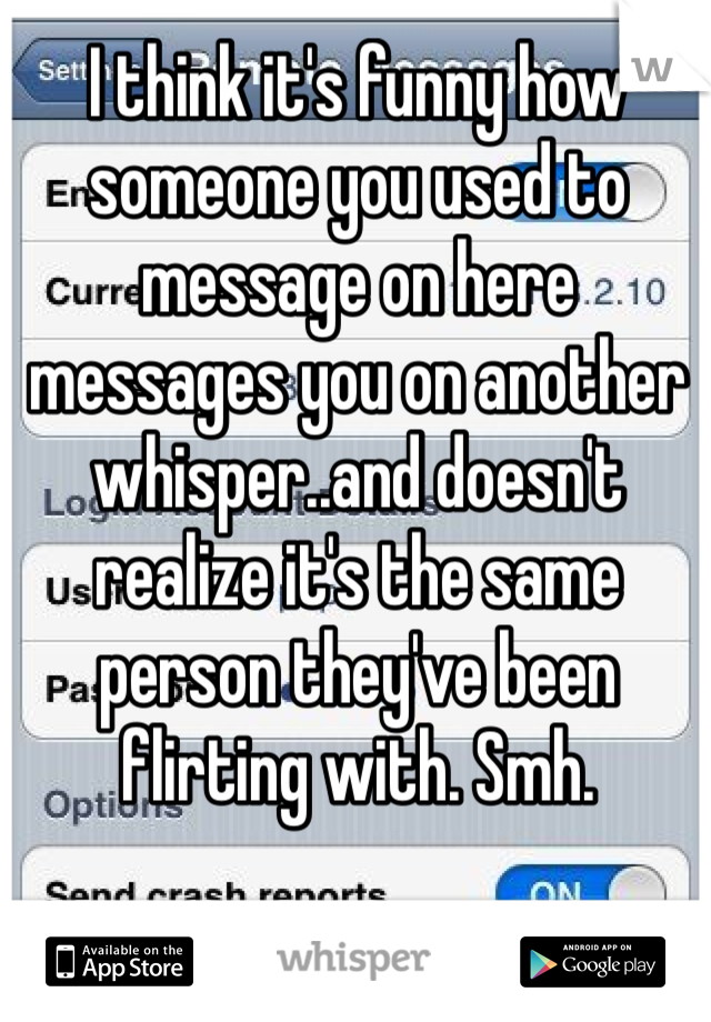 I think it's funny how someone you used to message on here messages you on another whisper..and doesn't realize it's the same person they've been flirting with. Smh.