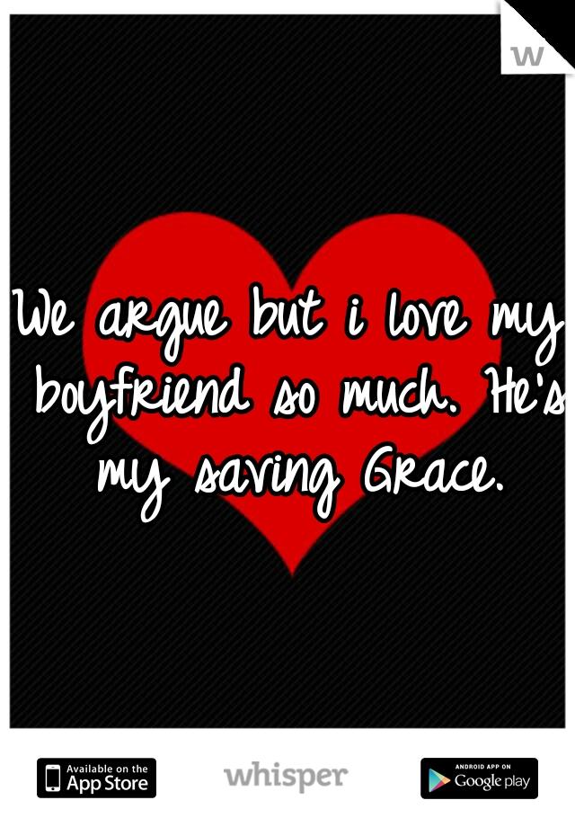 We argue but i love my boyfriend so much. He's my saving Grace.