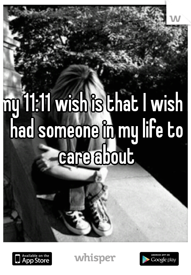 my 11:11 wish is that I wish I had someone in my life to care about