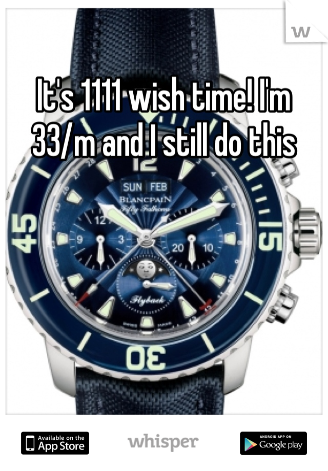 It's 1111 wish time! I'm 33/m and I still do this