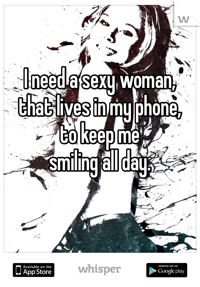 I need a sexy woman, that lives in my phone, to keep me smiling all day.
