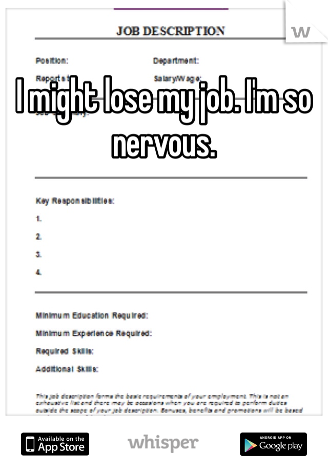 I might lose my job. I'm so nervous.