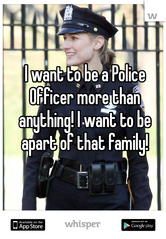 I want to be a Police Officer more than anything! I want to be apart of that family!