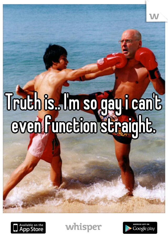 Truth is.. I'm so gay i can't even function straight.