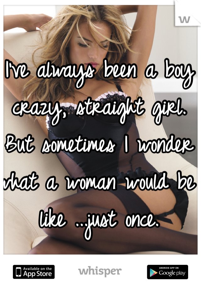 I've always been a boy crazy, straight girl. But sometimes I wonder what a woman would be like ...just once.