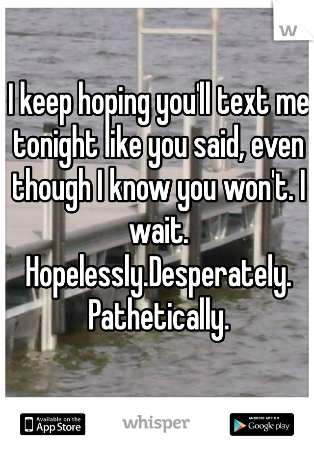 I keep hoping you'll text me tonight like you said, even though I know you won't. I wait. Hopelessly.Desperately. Pathetically.