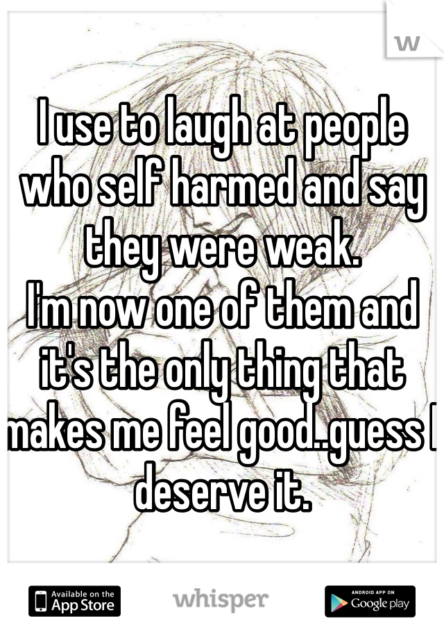 I use to laugh at people who self harmed and say they were weak. I'm now one of them and it's the only thing that makes me feel good..guess I deserve it.