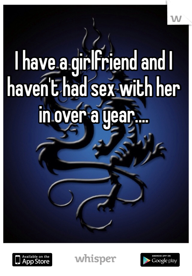 I have a girlfriend and I haven't had sex with her in over a year....