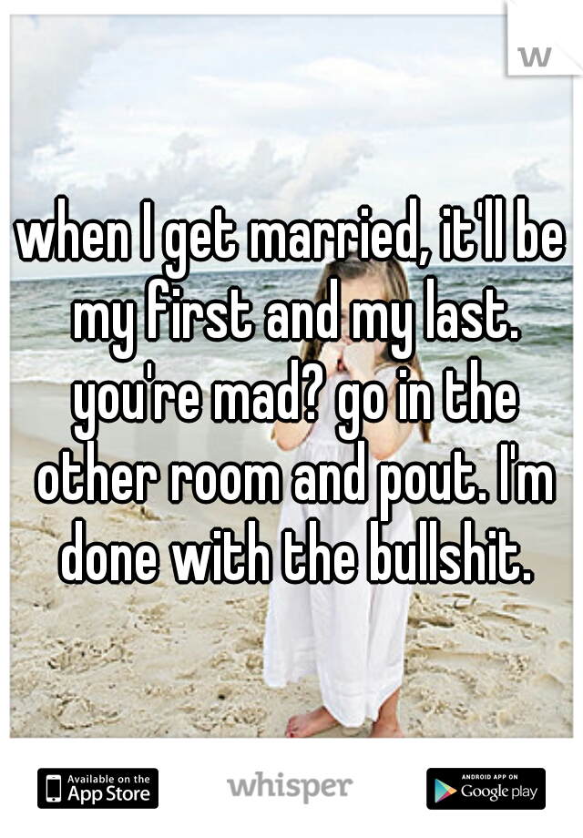 when I get married, it'll be my first and my last. you're mad? go in the other room and pout. I'm done with the bullshit.