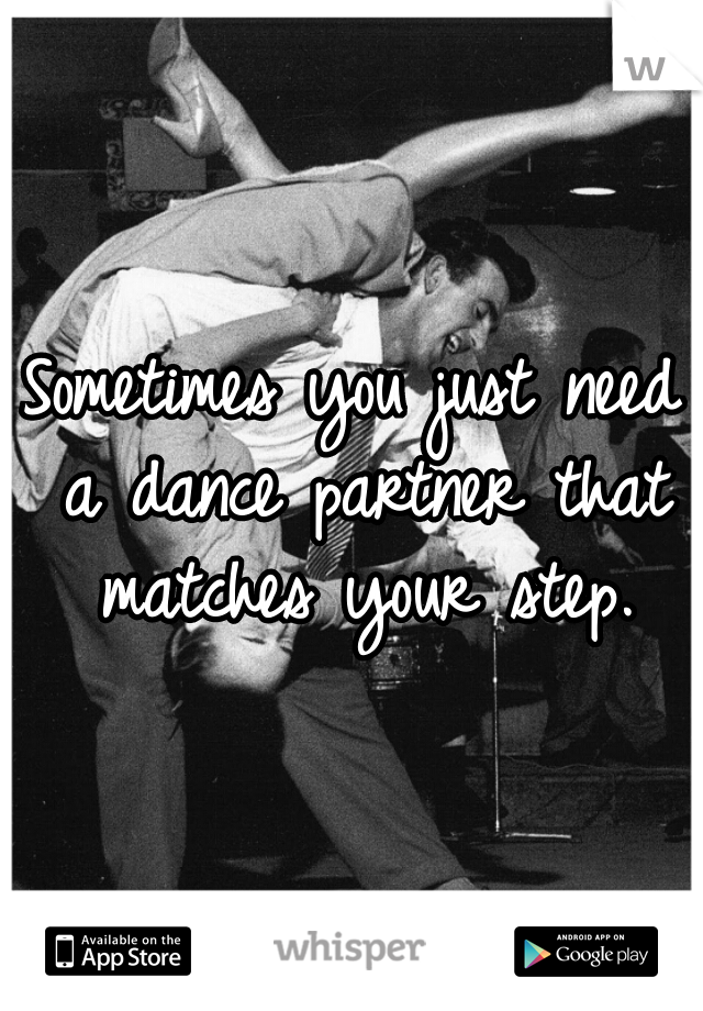 Sometimes you just need a dance partner that matches your step.
