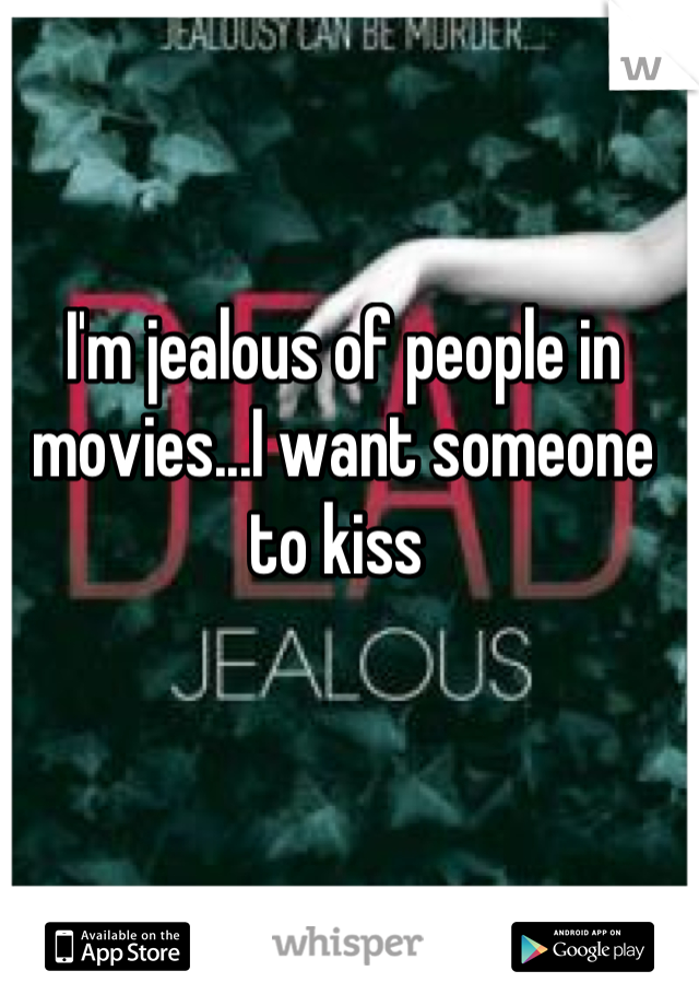 I'm jealous of people in movies...I want someone to kiss