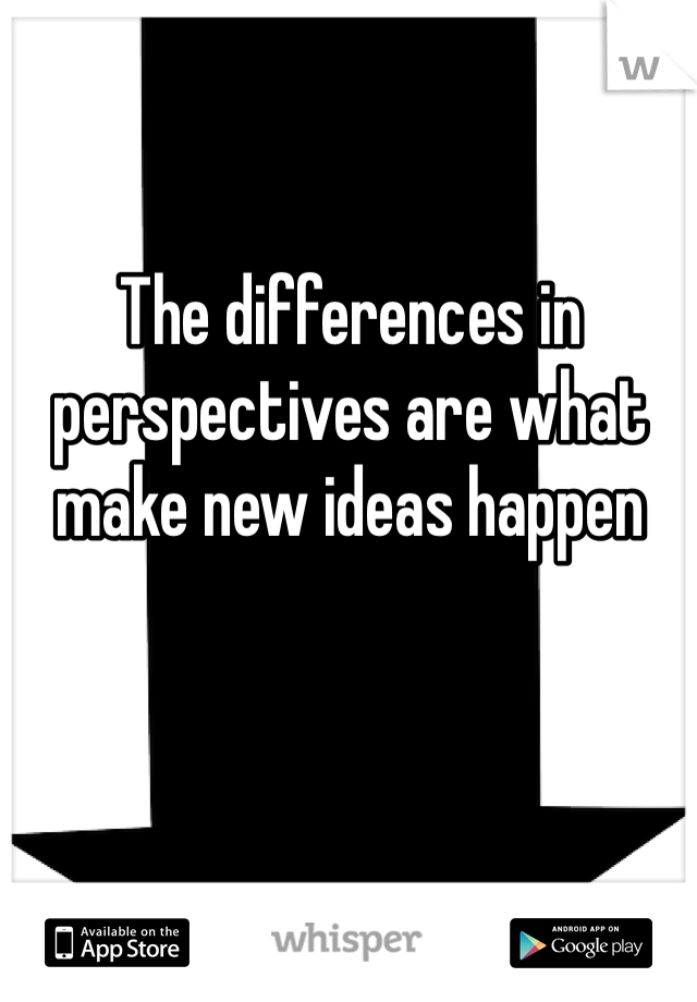 The differences in perspectives are what make new ideas happen