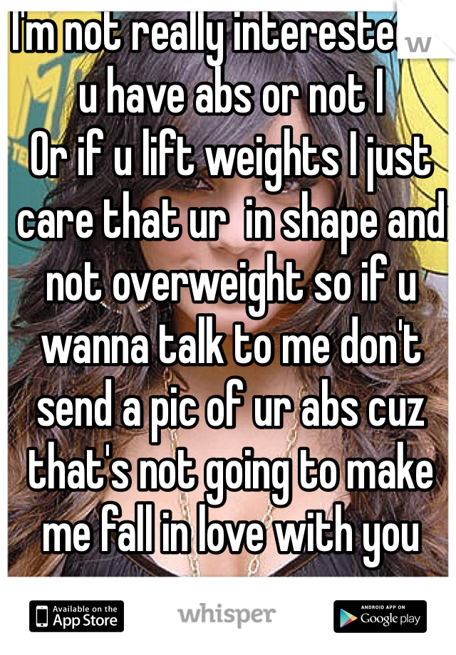I'm not really interested if u have abs or not I Or if u lift weights I just care that ur  in shape and not overweight so if u wanna talk to me don't send a pic of ur abs cuz that's not going to make me fall in love with you