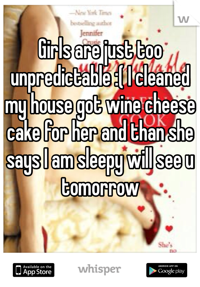 Girls are just too unpredictable :( I cleaned my house got wine cheese cake for her and than she says I am sleepy will see u tomorrow