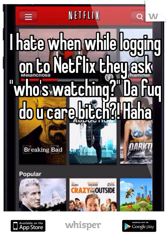 """I hate when while logging on to Netflix they ask """"who's watching?"""" Da fuq do u care bitch?! Haha"""