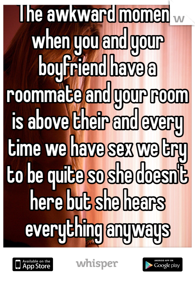 The awkward moment when you and your boyfriend have a roommate and your room is above their and every time we have sex we try to be quite so she doesn't here but she hears everything anyways