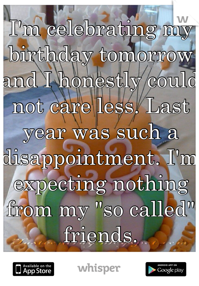 "I'm celebrating my birthday tomorrow and I honestly could not care less. Last year was such a disappointment. I'm expecting nothing from my ""so called"" friends."