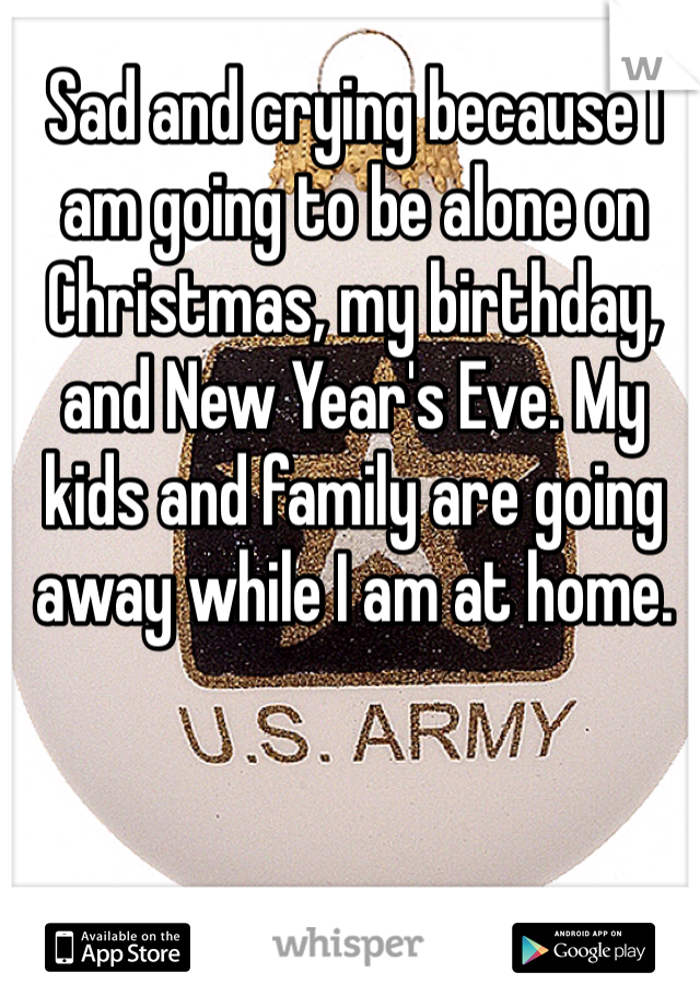 Sad and crying because I am going to be alone on Christmas, my birthday, and New Year's Eve. My kids and family are going away while I am at home.