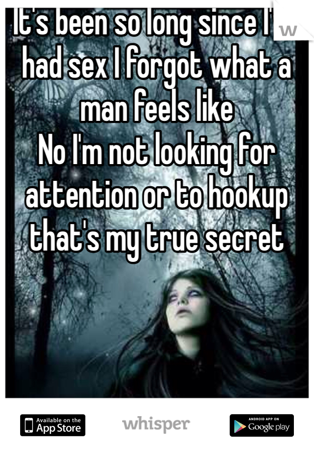 It's been so long since I've had sex I forgot what a man feels like  No I'm not looking for attention or to hookup that's my true secret