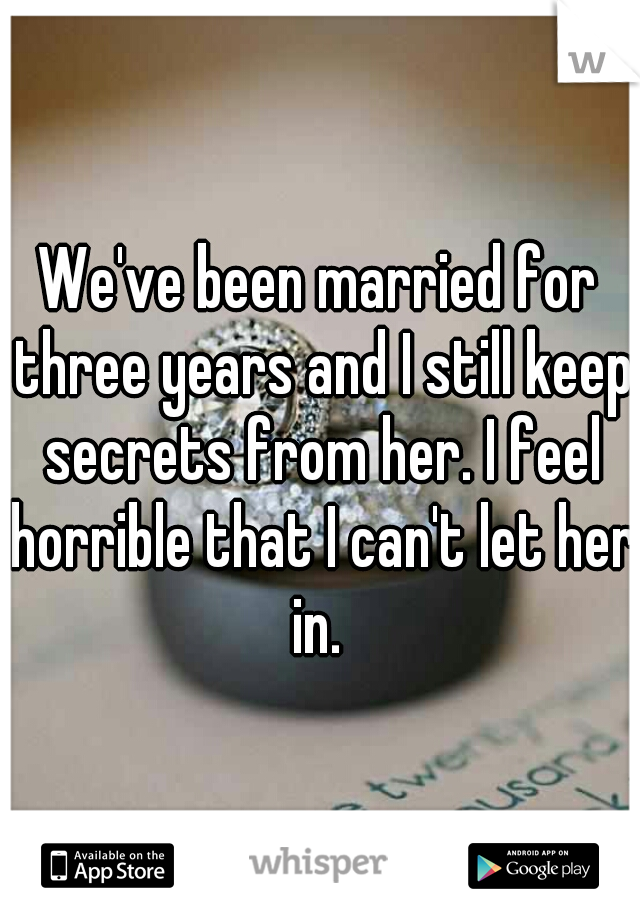 We've been married for three years and I still keep secrets from her. I feel horrible that I can't let her in.
