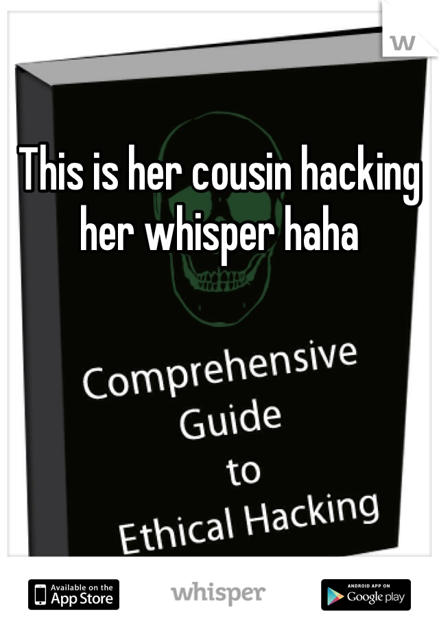 This is her cousin hacking her whisper haha
