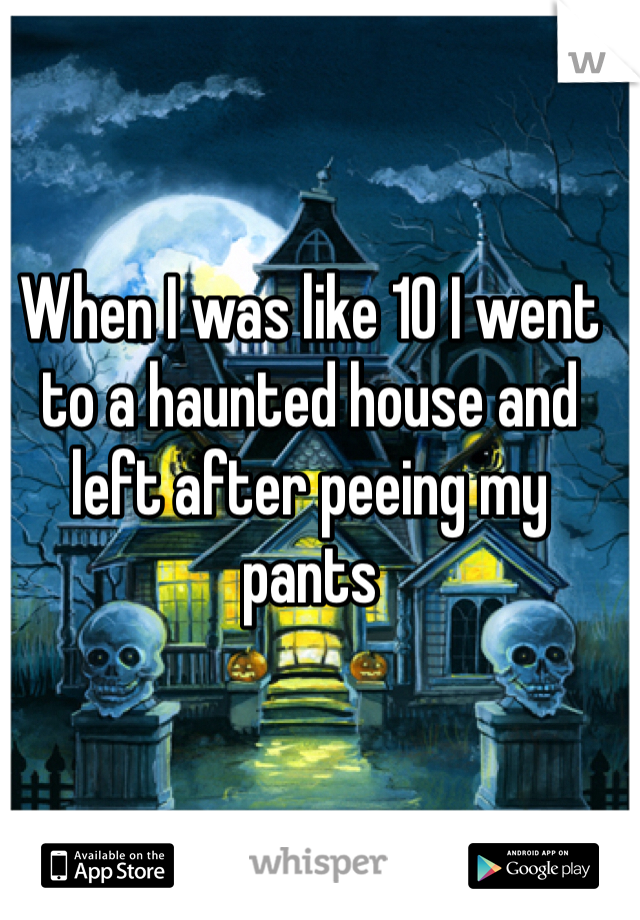 When I was like 10 I went to a haunted house and left after peeing my pants