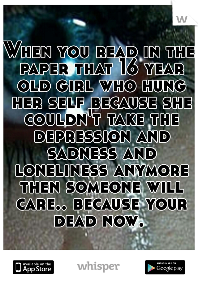 When you read in the paper that 16 year old girl who hung her self because she couldn't take the depression and sadness and loneliness anymore then someone will care.. because your dead now.