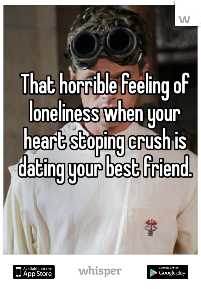That horrible feeling of loneliness when your heart stoping crush is dating your best friend.