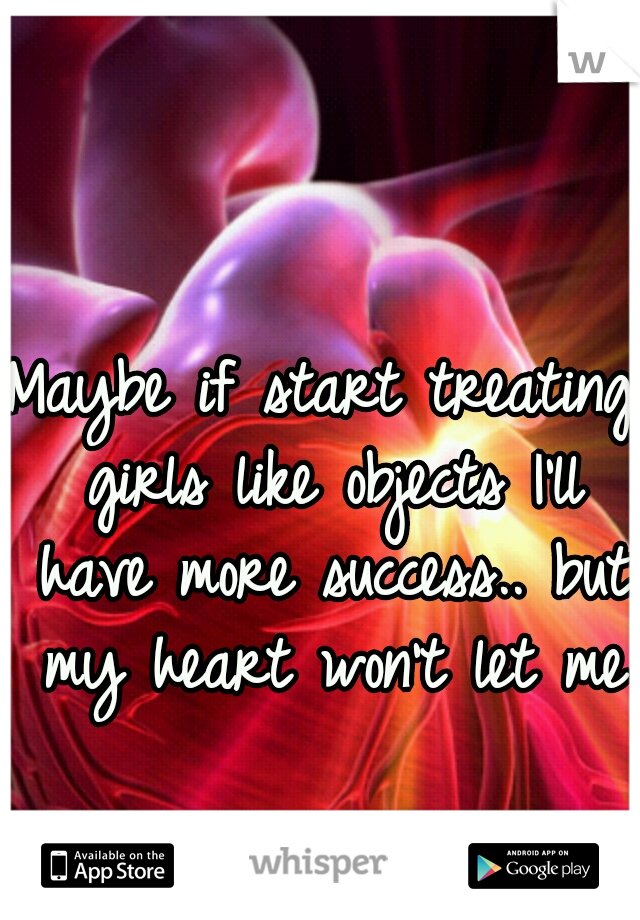 Maybe if start treating girls like objects I'll have more success.. but my heart won't let me