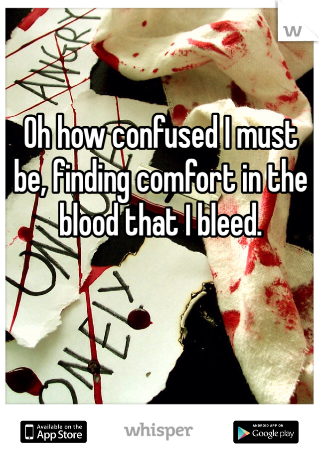 Oh how confused I must be, finding comfort in the blood that I bleed.