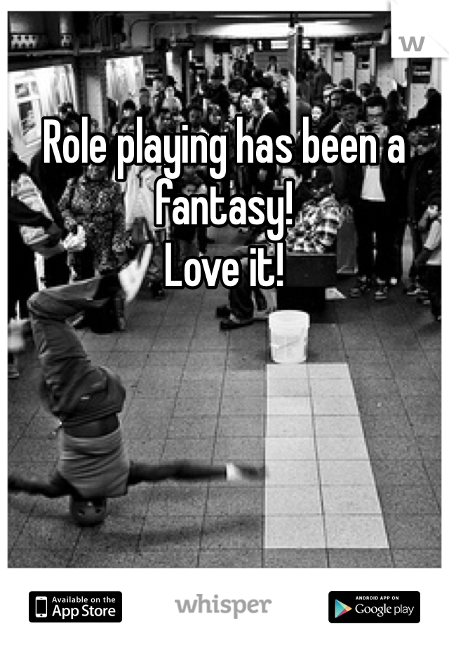 Role playing has been a fantasy!  Love it!