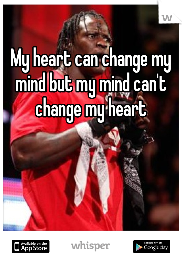 My heart can change my mind but my mind can't change my heart