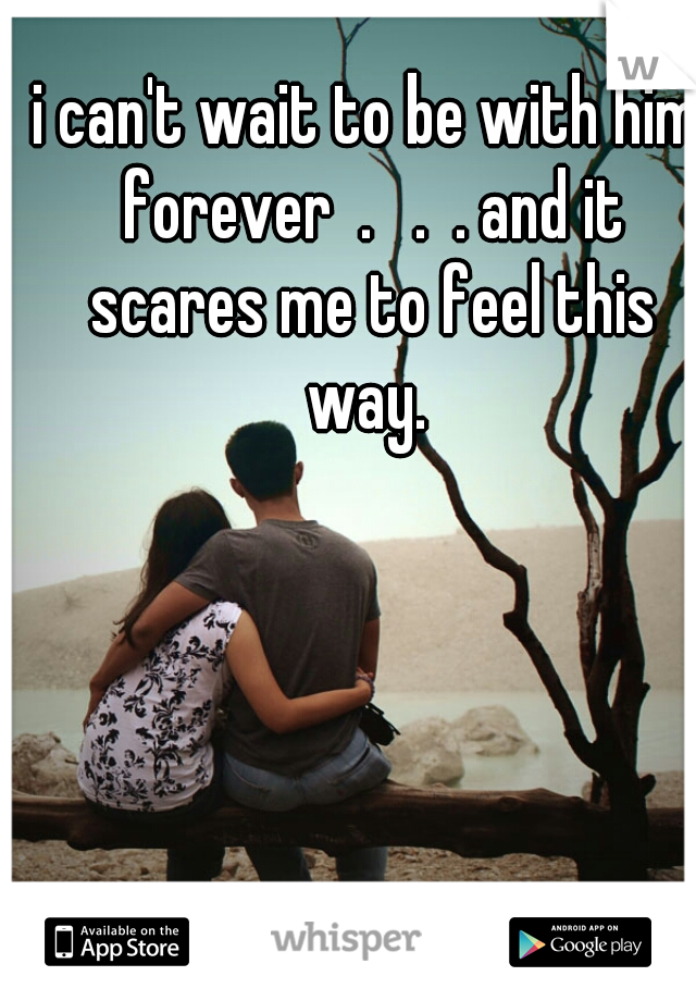 i can't wait to be with him forever  .   .  . and it scares me to feel this way.