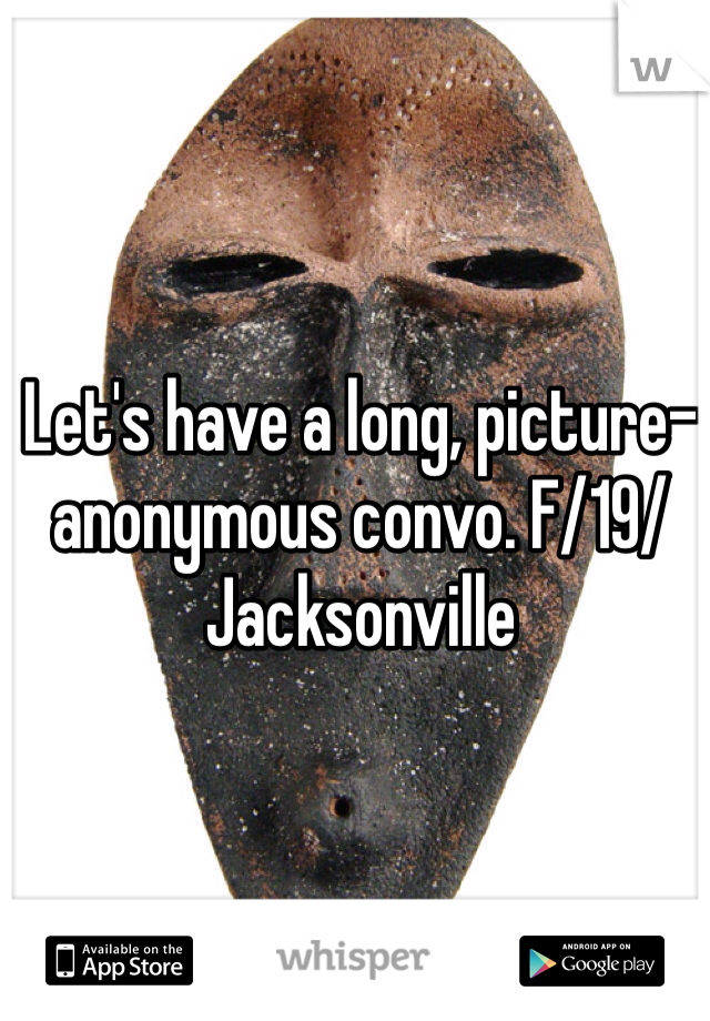 Let's have a long, picture-anonymous convo. F/19/Jacksonville