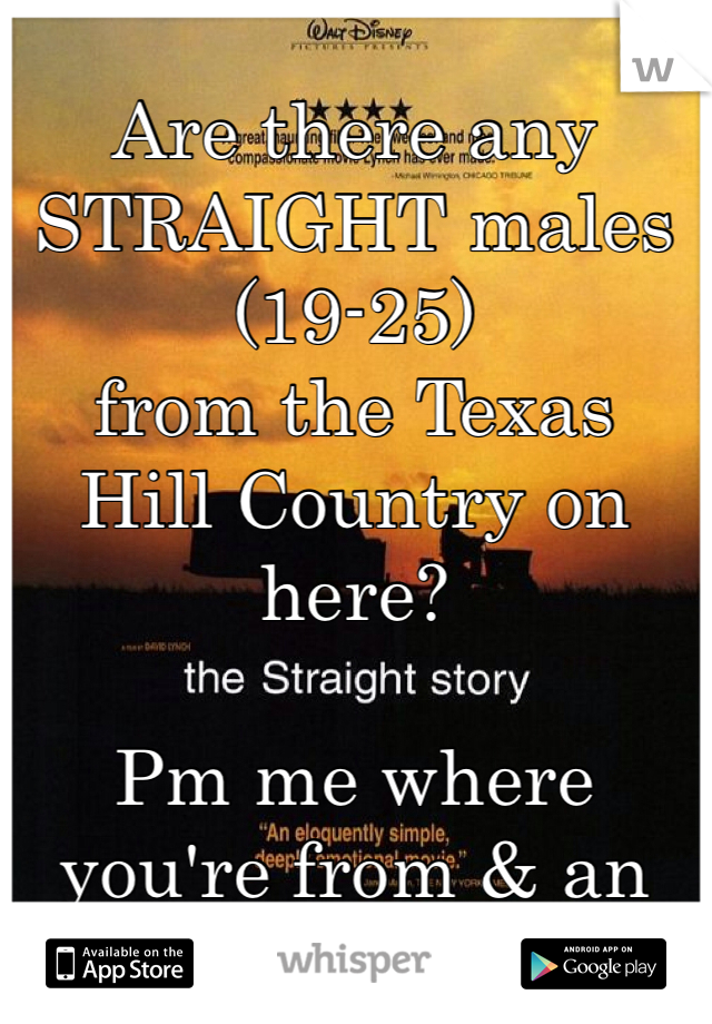 Are there any  STRAIGHT males  (19-25) from the Texas  Hill Country on here?   Pm me where  you're from & an age.