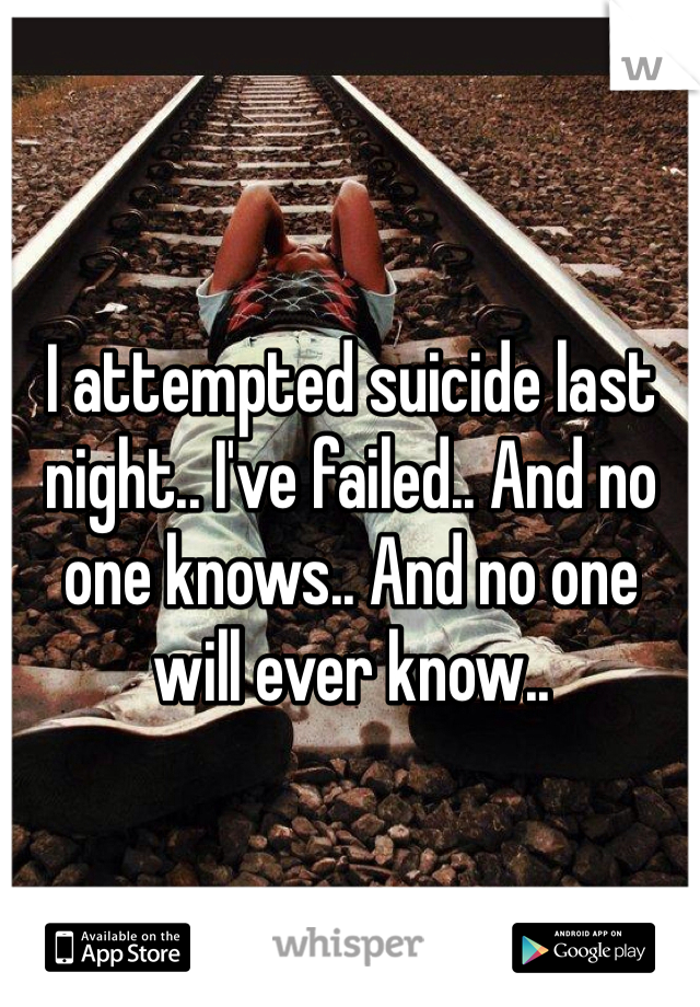 I attempted suicide last night.. I've failed.. And no one knows.. And no one will ever know..