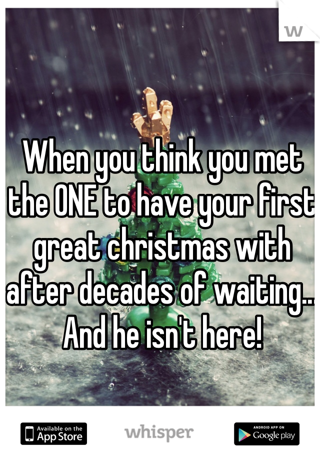 When you think you met the ONE to have your first great christmas with after decades of waiting... And he isn't here!