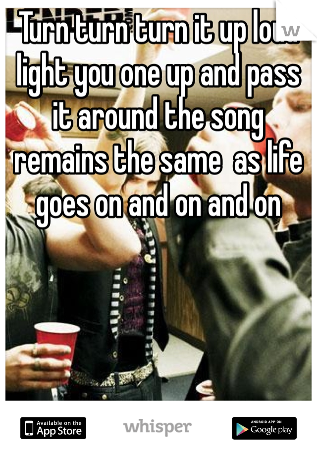 Turn turn turn it up loud light you one up and pass it around the song remains the same  as life goes on and on and on