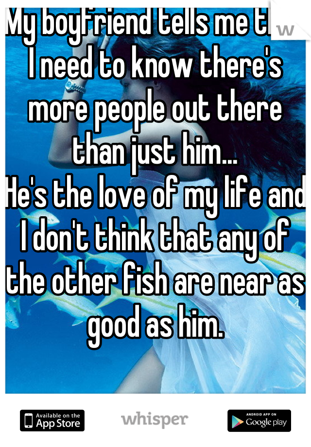 My boyfriend tells me that I need to know there's more people out there than just him... He's the love of my life and I don't think that any of the other fish are near as good as him.