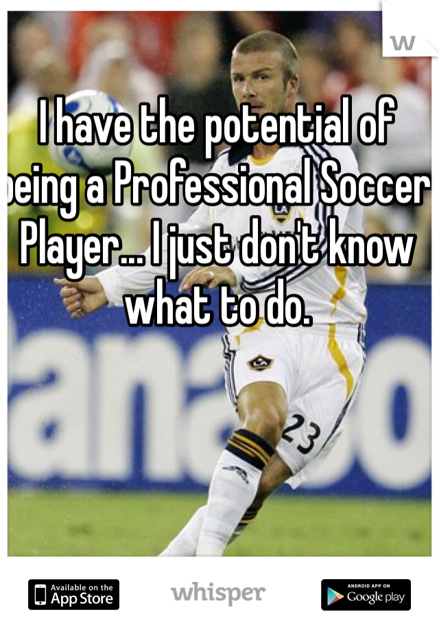 I have the potential of being a Professional Soccer Player... I just don't know what to do.