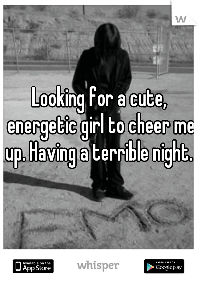 Looking for a cute, energetic girl to cheer me up. Having a terrible night.