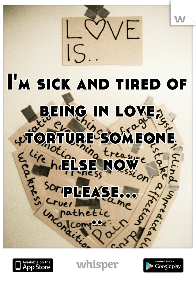 I'm sick and tired of being in love, torture someone else now please.....